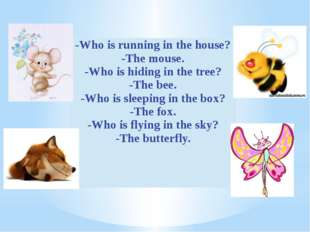 -Who is running in the house? -The mouse. -Who is hiding in the tree? -The be