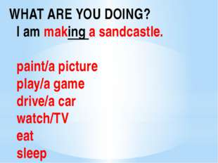 WHAT ARE YOU DOING? I am making a sandcastle. paint/a picture play/a game dri