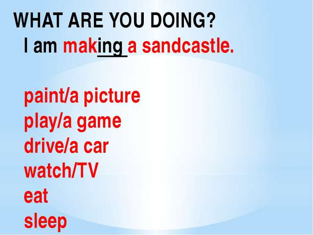 WHAT ARE YOU DOING? I am making a sandcastle. paint/a picture play/a game dri...