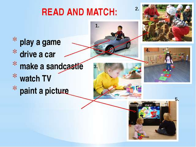 READ AND MATCH: play a game drive a car make a sandcastle watch TV paint a pi...