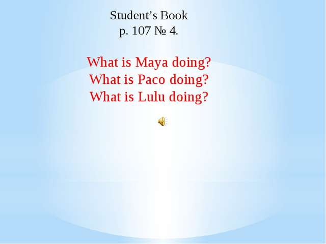 Student's Book p. 107 № 4. What is Maya doing? What is Paco doing? What is Lu...