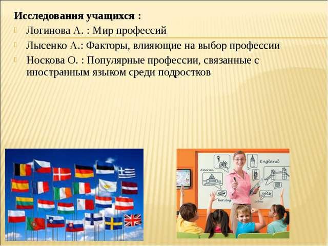 Исследования учащихся: Логинова А. :Мирпрофессий Лысенко А.:Факторы,влия...