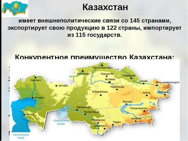 Казахстан имеет внешнеполитические связи со 145 странами, экспортирует свою п...