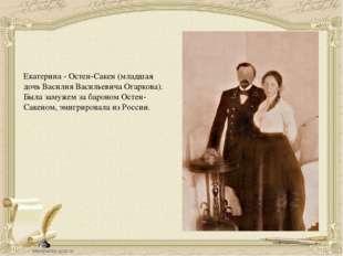 Екатерина - Остен-Сакен (младшая дочь Василия Васильевича Огаркова). Была зам