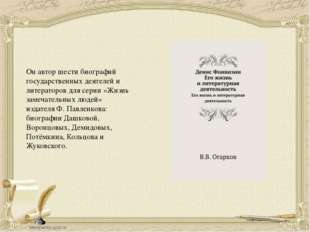 Он автор шести биографий государственных деятелей и литераторов для серии «Жи
