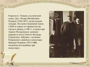 Родился в г.Усмани, в купеческой семье. Дед - Федор Михайлович Огарков (179