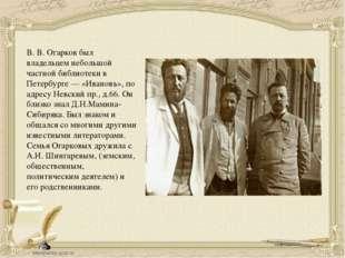 В.В.Огарков был владельцем небольшой частной библиотеки в Петербурге— «Ива