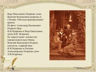 Вера Николаевна Огаркова- жена Василия Васильевича родилась в г.Усмань. Работ
