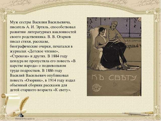 Муж сестры Василия Васильевича, писатель А. И. Эртиль, способствовал развитию...