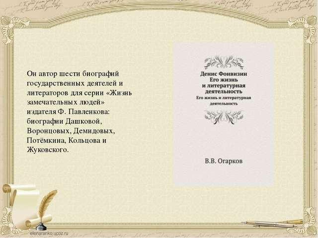 Он автор шести биографий государственных деятелей и литераторов для серии «Жи...