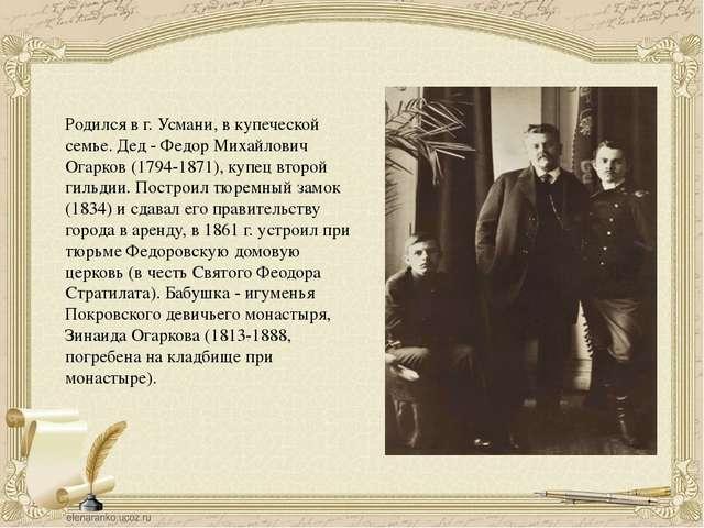 Родился в г.Усмани, в купеческой семье. Дед - Федор Михайлович Огарков (179...