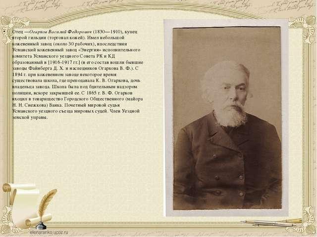 Отец—Огарков Василий Федорович(1830—1910), купец второй гильдии (торговал к...