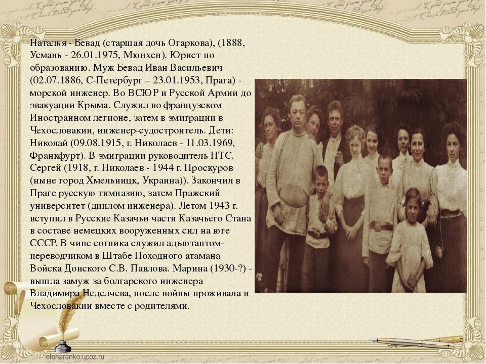 Наталья - Бевад (старшая дочь Огаркова), (1888, Усмань - 26.01.1975, Мюнхен)....