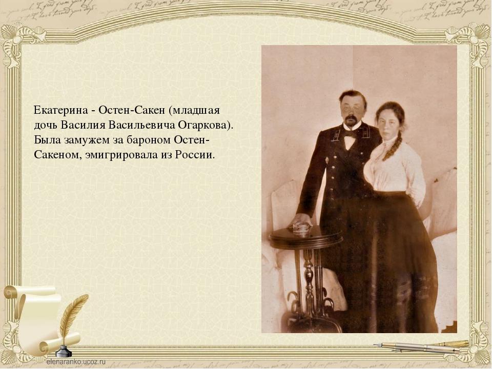 Екатерина - Остен-Сакен (младшая дочь Василия Васильевича Огаркова). Была зам...