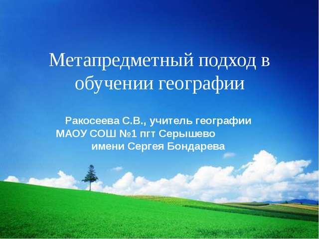 Метапредметный подход в обучении географии Ракосеева С.В., учитель географии...