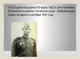 А.И.Скурлатов родился 30 марта 1922 в селе Налобиха, Косихинского района, Ал