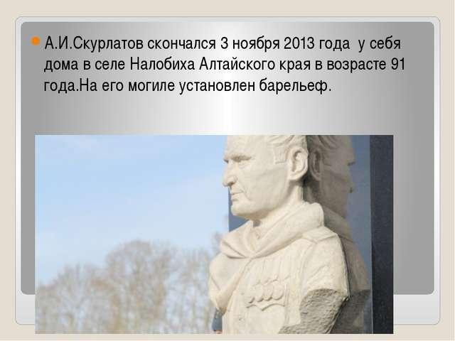 А.И.Скурлатов скончался 3 ноября 2013 года у себя дома в селе Налобиха Алтай...