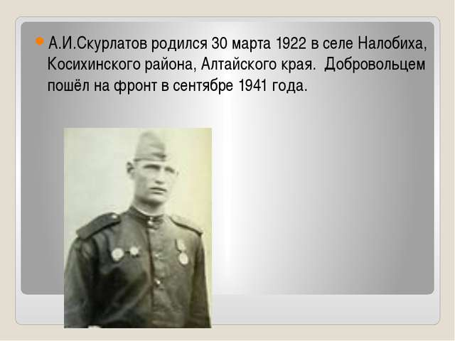 А.И.Скурлатов родился 30 марта 1922 в селе Налобиха, Косихинского района, Ал...
