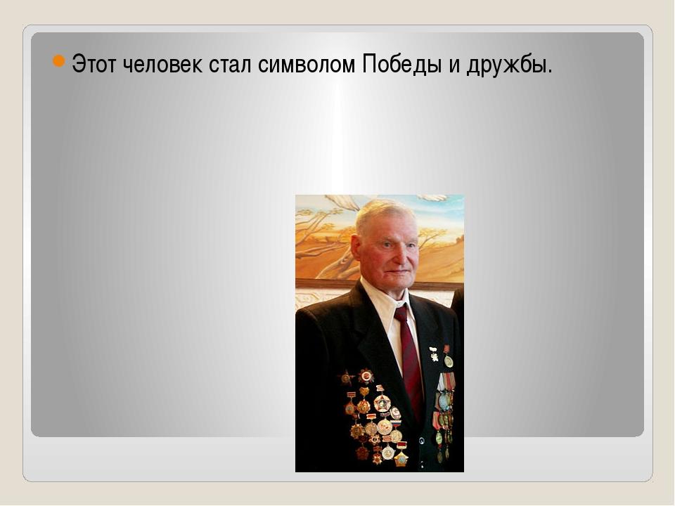 Этот человек стал символом Победы и дружбы.