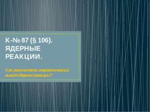К-№ 87 (§ 106). ЯДЕРНЫЕ РЕАКЦИИ. Как рассчитать энергетический выход ядерной