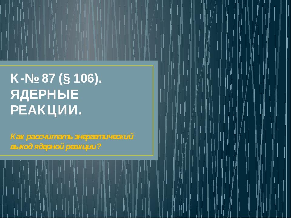 К-№ 87 (§ 106). ЯДЕРНЫЕ РЕАКЦИИ. Как рассчитать энергетический выход ядерной...