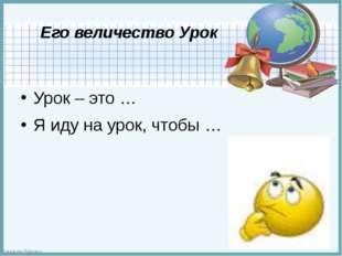 Его величество Урок Урок – это … Я иду на урок, чтобы … FokinaLida.75@mail.ru