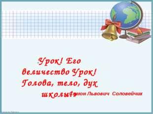 Симон Львович Соловейчик «Урок! Его величество Урок! Голова, тело, дух школы!