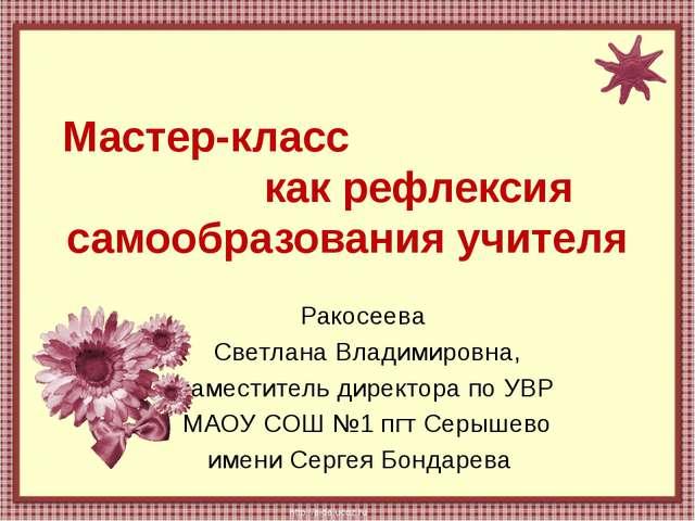 Мастер-класс как рефлексия самообразования учителя Ракосеева Светлана Владими...