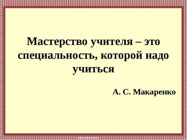 Мастерство учителя – это специальность, которой надо учиться А. С. Макаренко