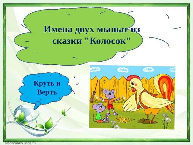 """Имена двух мышат из сказки """"Колосок"""" Круть и Верть"""