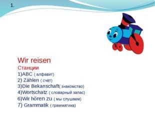 Wir reisen Станции 1)ABС ( алфавит) 2) Zählen ( счёт) 3)Die Bekanschaft( зна
