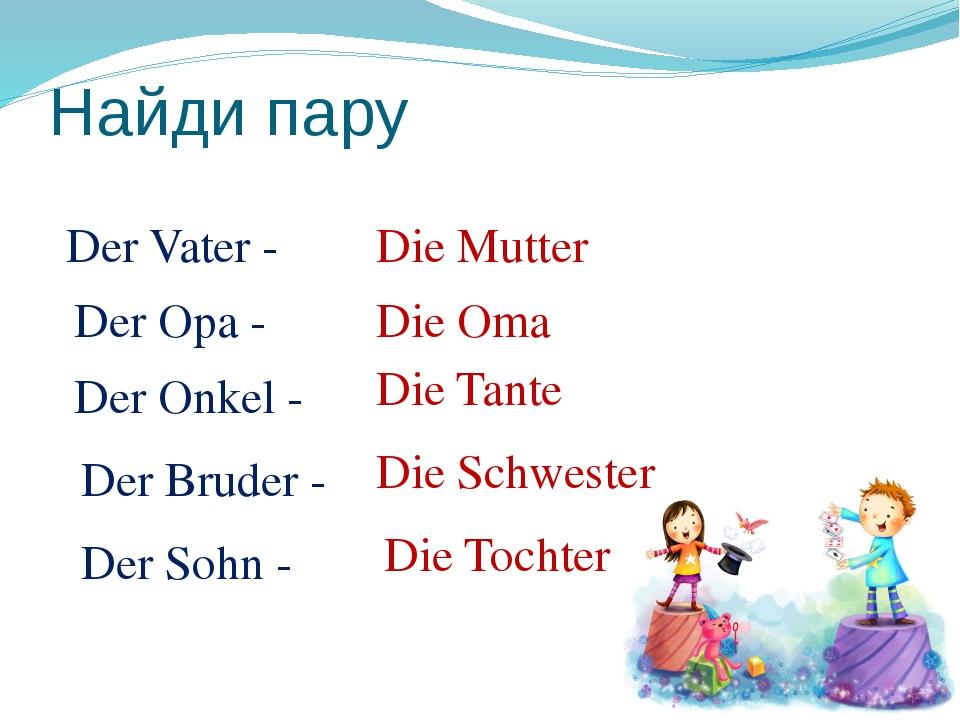 Найди пару Der Vater - Der Opa - Der Onkel - Der Bruder - Der Sohn - Die Mutt...