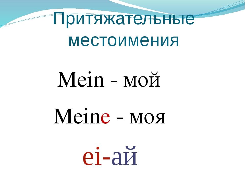 Притяжательные местоимения Mein - мой Meine - моя ei-ай