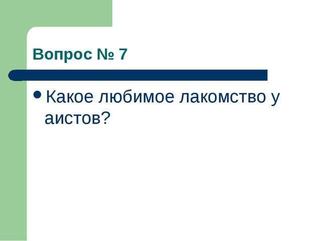 Вопрос № 7 Какое любимое лакомство у аистов?
