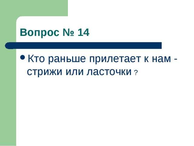 Вопрос № 14 Кто раньше прилетает к нам - стрижи или ласточки ?