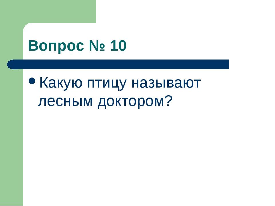 Вопрос № 10 Какую птицу называют лесным доктором?