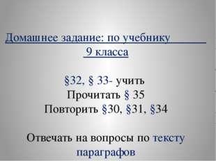Домашнее задание: по учебнику 9 класса §32, § 33- учить Прочитать § 35 Повтор