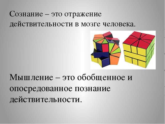 Сознание – это отражение действительности в мозге человека. Мышление – это об...
