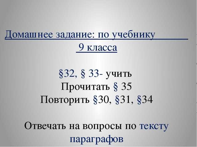 Домашнее задание: по учебнику 9 класса §32, § 33- учить Прочитать § 35 Повтор...