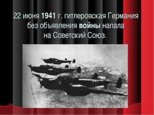 22 июня1941г. гитлеровская Германия без объявлениявойнынапала наСоветски