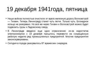 19 декабря 1941года, пятница Наши войска полностью очистили от врага железную