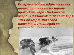 Во время войны единственная транспортная магистраль проходила через Ладожско