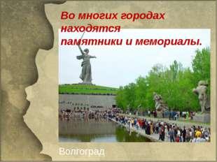 Во многих городах находятся памятники и мемориалы. Волгоград