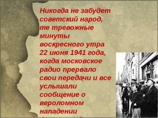Никогда не забудет советский народ, те тревожные минуты воскресного утра 22