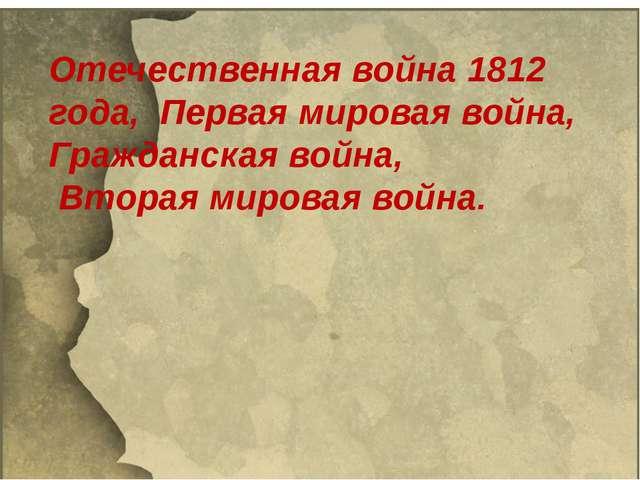 Отечественная война 1812 года, Первая мировая война, Гражданская война, Втор...