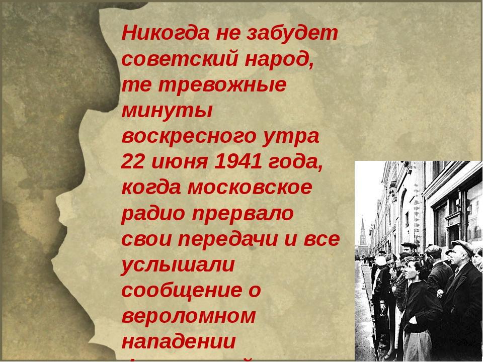 Никогда не забудет советский народ, те тревожные минуты воскресного утра 22...
