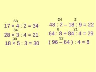 17 × 4 : 2 = 34 28 × 3 : 4 = 21 18 × 5 : 3 = 30 48 : 2 – 18 : 9 = 22 64 : 8 +
