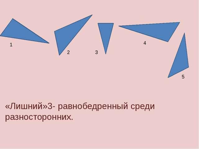 1 2 3 4 «Лишний»3- равнобедренный среди разносторонних. 5
