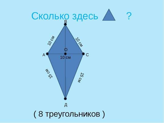 Сколько здесь ? 10 см 10 см 15 см 15 см 10 см А С Д О В ( 8 треугольников )
