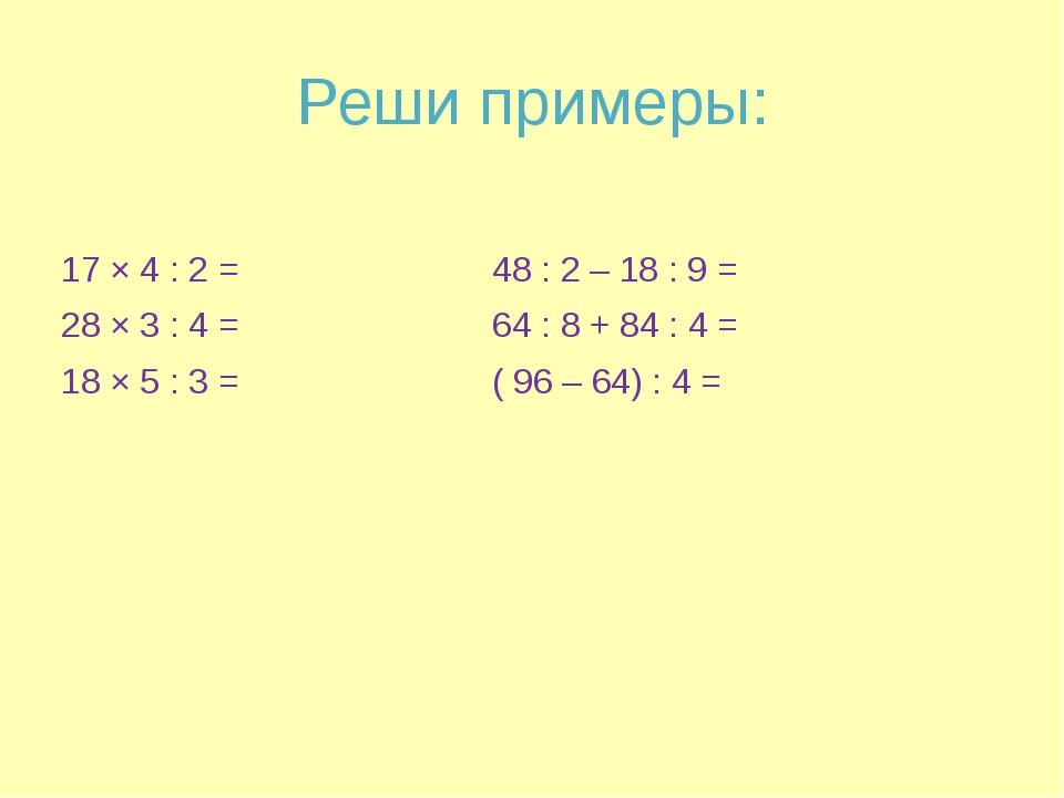 Реши примеры: 17 × 4 : 2 = 48 : 2 – 18 : 9 = 28 × 3 : 4 = 64 : 8 + 84 : 4 = 1...